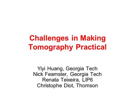Challenges in Making Tomography Practical Yiyi Huang, Georgia Tech Nick Feamster, Georgia Tech Renata Teixeira, LIP6 Christophe Diot, Thomson.