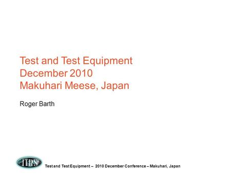 Test and Test Equipment – 2010 December Conference – Makuhari, Japan Test and Test Equipment December 2010 Makuhari Meese, Japan Roger Barth.