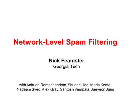 Network-Level Spam Filtering Nick Feamster Georgia Tech with Anirudh Ramachandran, Shuang Hao, Maria Konte, Nadeem Syed, Alex Gray, Santosh Vempala, Jaeyeon.
