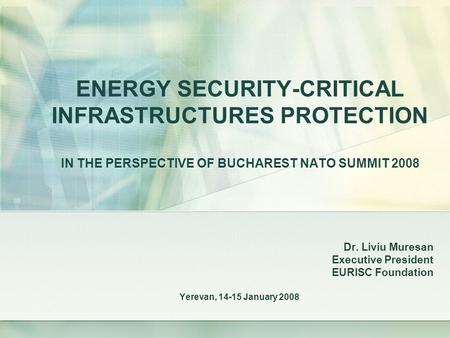 ENERGY SECURITY-CRITICAL INFRASTRUCTURES PROTECTION IN THE PERSPECTIVE OF BUCHAREST NATO SUMMIT 2008 Dr. Liviu Muresan Executive President EURISC Foundation.