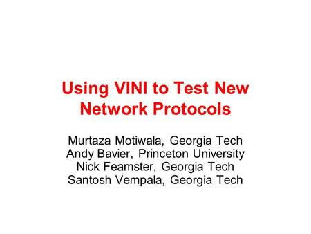 Using VINI to Test New Network Protocols Murtaza Motiwala, Georgia Tech Andy Bavier, Princeton University Nick Feamster, Georgia Tech Santosh Vempala,