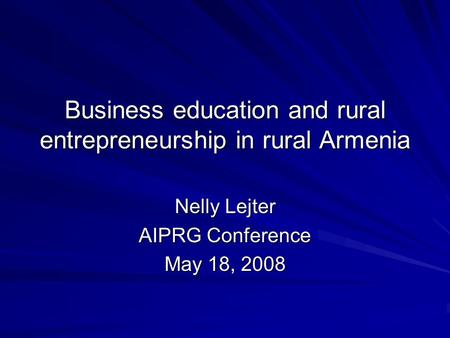 Business education and rural entrepreneurship in rural Armenia Nelly Lejter AIPRG Conference May 18, 2008.