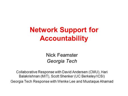 Network Support for Accountability Nick Feamster Georgia Tech Collaborative Response with David Andersen (CMU), Hari Balakrishnan (MIT), Scott Shenker.