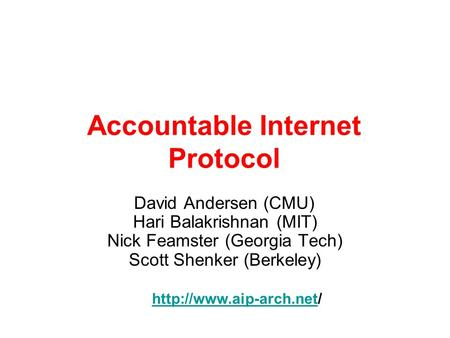 Accountable Internet Protocol David Andersen (CMU) Hari Balakrishnan (MIT) Nick Feamster (Georgia Tech) Scott Shenker (Berkeley)