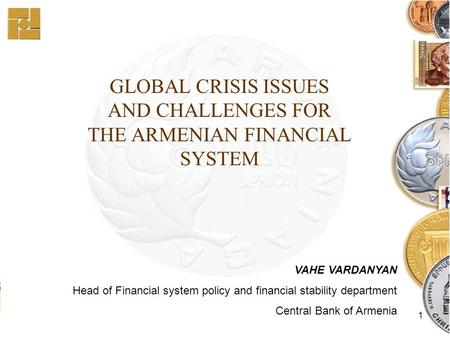 1 GLOBAL CRISIS ISSUES AND CHALLENGES FOR THE ARMENIAN FINANCIAL SYSTEM VAHE VARDANYAN Head of Financial system policy and financial stability department.