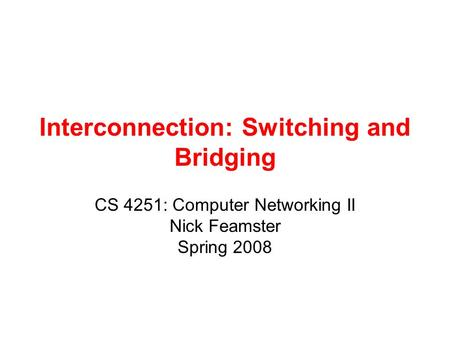 Interconnection: Switching and Bridging CS 4251: Computer Networking II Nick Feamster Spring 2008.