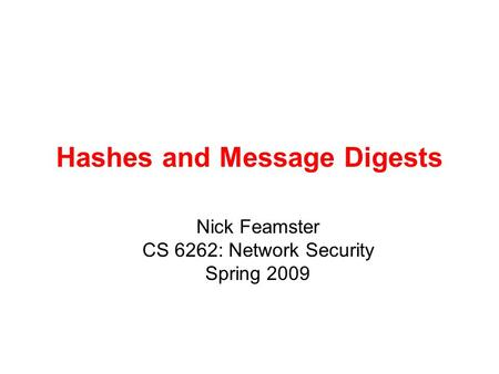 Hashes and Message Digests Nick Feamster CS 6262: Network Security Spring 2009.