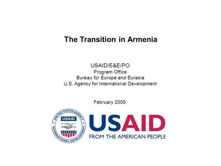 The Transition in Armenia USAID/E&E/PO Program Office Bureau for Europe and Eurasia U.S. Agency for International Development February 2005.