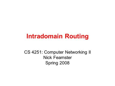Intradomain Routing CS 4251: Computer Networking II Nick Feamster Spring 2008.