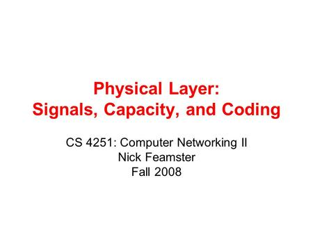 Physical Layer: Signals, Capacity, and Coding CS 4251: Computer Networking II Nick Feamster Fall 2008.