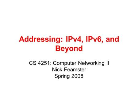 Addressing: IPv4, IPv6, and Beyond CS 4251: Computer Networking II Nick Feamster Spring 2008.