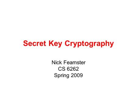 Secret Key Cryptography Nick Feamster CS 6262 Spring 2009.