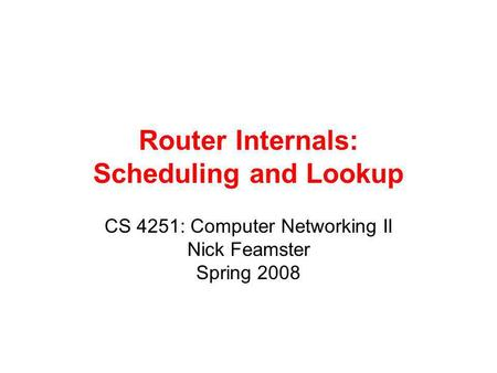 Router Internals: Scheduling and Lookup CS 4251: Computer Networking II Nick Feamster Spring 2008.