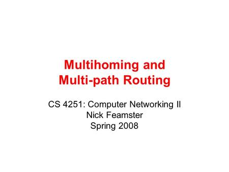 Multihoming and Multi-path Routing CS 4251: Computer Networking II Nick Feamster Spring 2008.