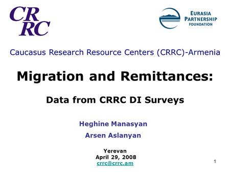 1 Caucasus Research Resource Centers (CRRC)-Armenia Migration and Remittances: Data from CRRC DI Surveys Yerevan April 29, 2008