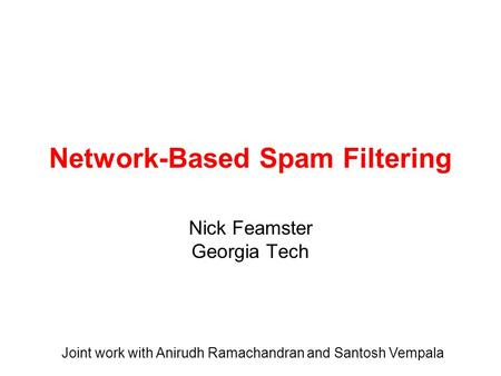 Network-Based Spam Filtering Nick Feamster Georgia Tech Joint work with Anirudh Ramachandran and Santosh Vempala.