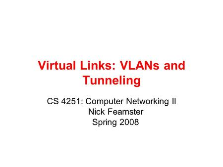 Virtual Links: VLANs and Tunneling CS 4251: Computer Networking II Nick Feamster Spring 2008.