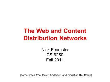 The Web and Content Distribution Networks Nick Feamster CS 6250 Fall 2011 (some notes from David Andersen and Christian Kauffman)