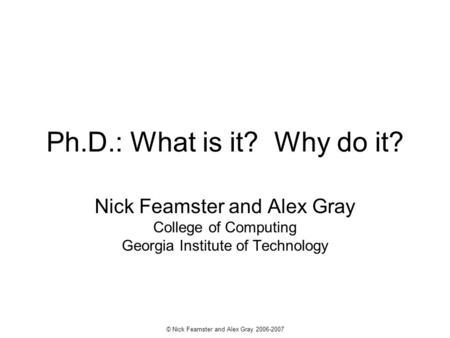 © Nick Feamster and Alex Gray 2006-2007 Ph.D.: What is it? Why do it? Nick Feamster and Alex Gray College of Computing Georgia Institute of Technology.