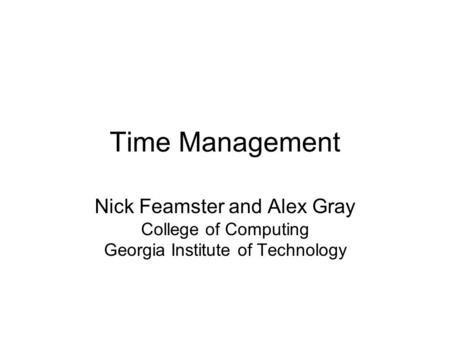 Time Management Nick Feamster and Alex Gray College of Computing Georgia Institute of Technology.