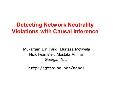 Detecting Network Neutrality Violations with Causal Inference Mukarram Bin Tariq, Murtaza Motiwala Nick Feamster, Mostafa Ammar Georgia Tech