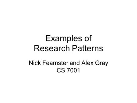 Examples of Research Patterns Nick Feamster and Alex Gray CS 7001.