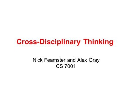 Cross-Disciplinary Thinking Nick Feamster and Alex Gray CS 7001.