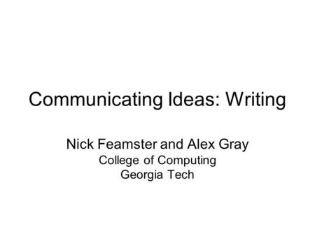 Communicating Ideas: Writing Nick Feamster and Alex Gray College of Computing Georgia Tech.