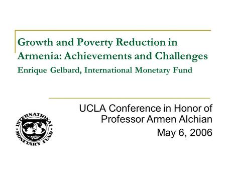 UCLA Conference in Honor of Professor Armen Alchian May 6, 2006 Growth and Poverty Reduction in Armenia: Achievements and Challenges Enrique Gelbard, International.