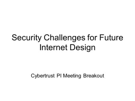 Security Challenges for Future Internet Design Cybertrust PI Meeting Breakout.