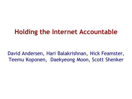 Holding the Internet Accountable David Andersen, Hari Balakrishnan, Nick Feamster, Teemu Koponen, Daekyeong Moon, Scott Shenker.