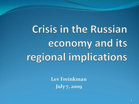 Lev Freinkman July 7, 2009 1. Outline Depth of Russias crisis in comparative perspective Guessing about the current stage of the crisis Medium term prospects.