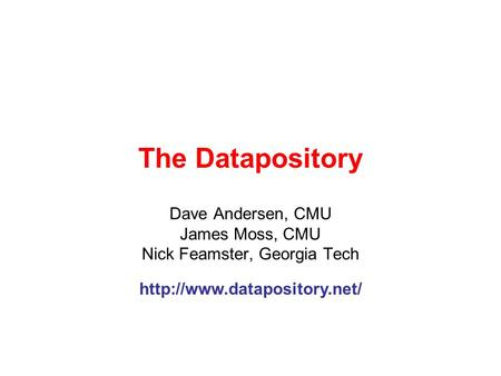 The Datapository Dave Andersen, CMU James Moss, CMU Nick Feamster, Georgia Tech