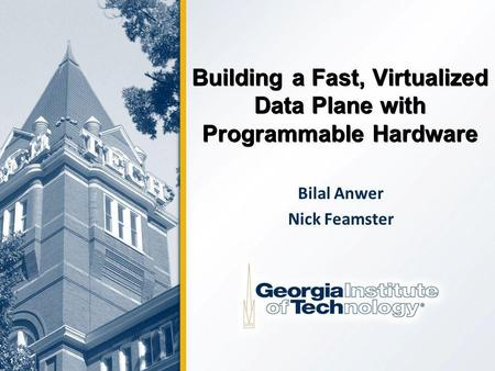 1 Building a Fast, Virtualized Data Plane with Programmable Hardware Bilal Anwer Nick Feamster.
