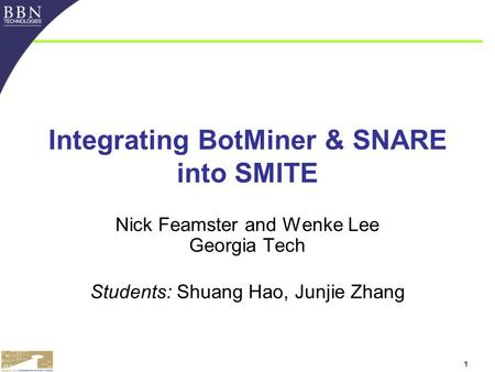 1 Integrating BotMiner & SNARE into SMITE Nick Feamster and Wenke Lee Georgia Tech Students: Shuang Hao, Junjie Zhang.