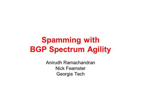 Spamming with BGP Spectrum Agility Anirudh Ramachandran Nick Feamster Georgia Tech.
