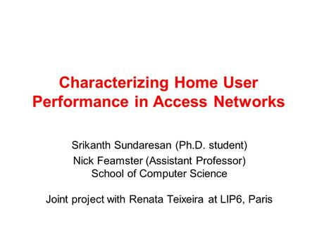 Characterizing Home User Performance in Access Networks Srikanth Sundaresan (Ph.D. student) Nick Feamster (Assistant Professor) School of Computer Science.