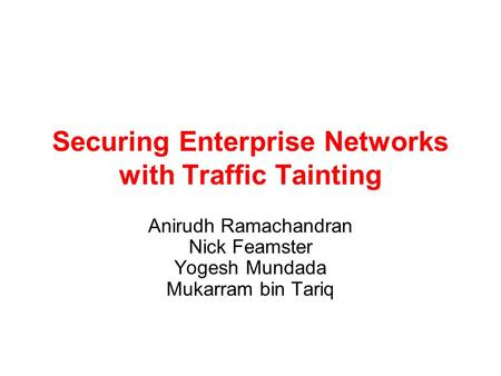 Securing Enterprise Networks with Traffic Tainting Anirudh Ramachandran Nick Feamster Yogesh Mundada Mukarram bin Tariq.