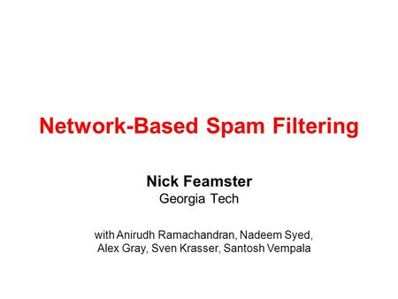 Network-Based Spam Filtering Nick Feamster Georgia Tech with Anirudh Ramachandran, Nadeem Syed, Alex Gray, Sven Krasser, Santosh Vempala.