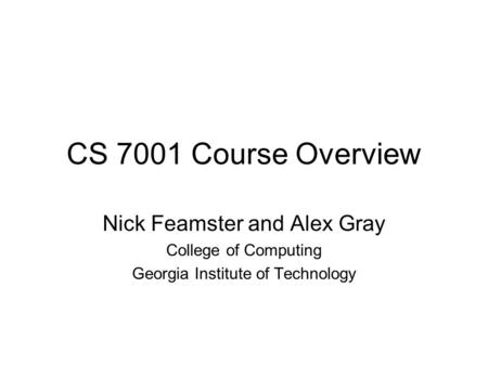CS 7001 Course Overview Nick Feamster and Alex Gray College of Computing Georgia Institute of Technology.