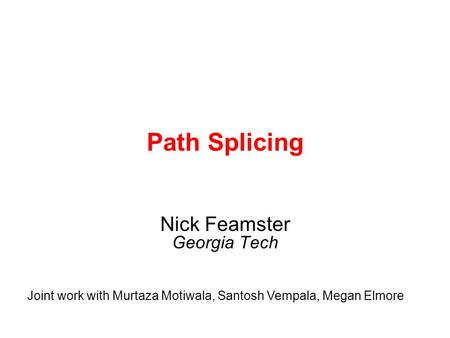 Path Splicing Nick Feamster Georgia Tech Joint work with Murtaza Motiwala, Santosh Vempala, Megan Elmore.