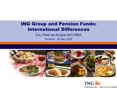 ING Group and Pension Funds: International Differences Drs. Peter de Bruijne AAG MBA Armenia - 29 May 2005.