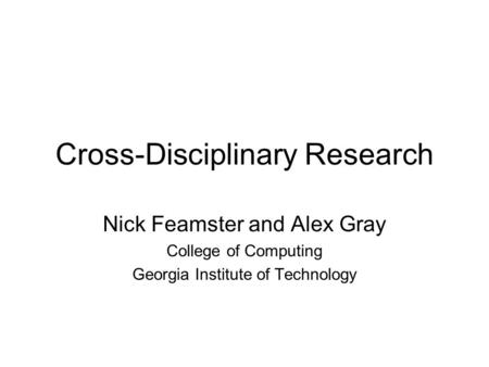 Cross-Disciplinary Research Nick Feamster and Alex Gray College of Computing Georgia Institute of Technology.