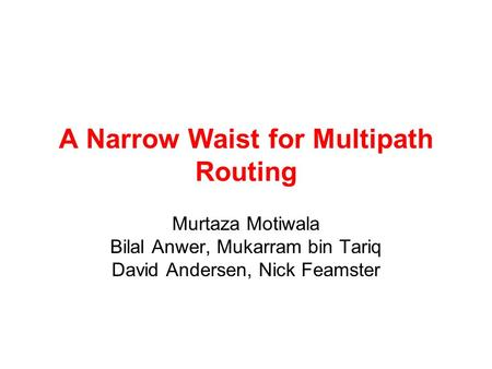A Narrow Waist for Multipath Routing Murtaza Motiwala Bilal Anwer, Mukarram bin Tariq David Andersen, Nick Feamster.
