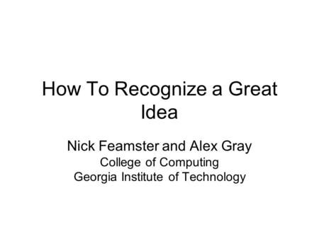 How To Recognize a Great Idea Nick Feamster and Alex Gray College of Computing Georgia Institute of Technology.