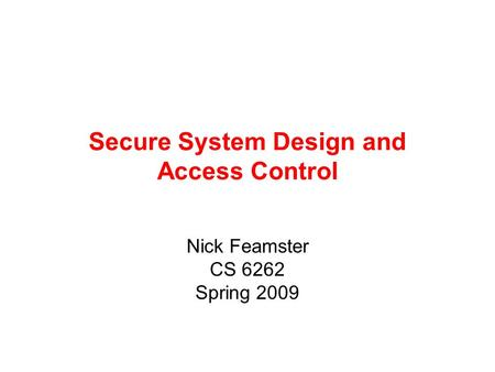 Secure System Design and Access Control Nick Feamster CS 6262 Spring 2009.