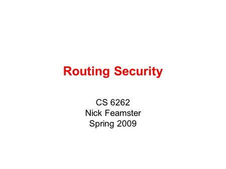 Routing Security CS 6262 Nick Feamster Spring 2009.