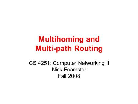 Multihoming and Multi-path Routing CS 4251: Computer Networking II Nick Feamster Fall 2008.
