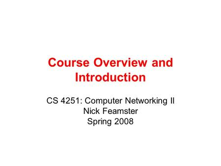Course Overview and Introduction CS 4251: Computer Networking II Nick Feamster Spring 2008.