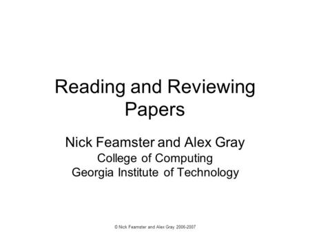 © Nick Feamster and Alex Gray 2006-2007 Reading and Reviewing Papers Nick Feamster and Alex Gray College of Computing Georgia Institute of Technology.